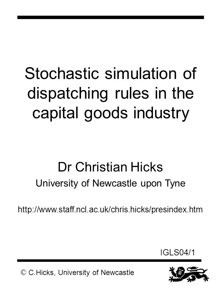 © C.Hicks, University of Newcastle IGLS04/1 Stochastic simulation of dispatching rules in the capital goods industry Dr Christian Hicks University of Newcastle upon Tyne http://www.staff.ncl.ac.uk/chris.hicks/presindex.htm