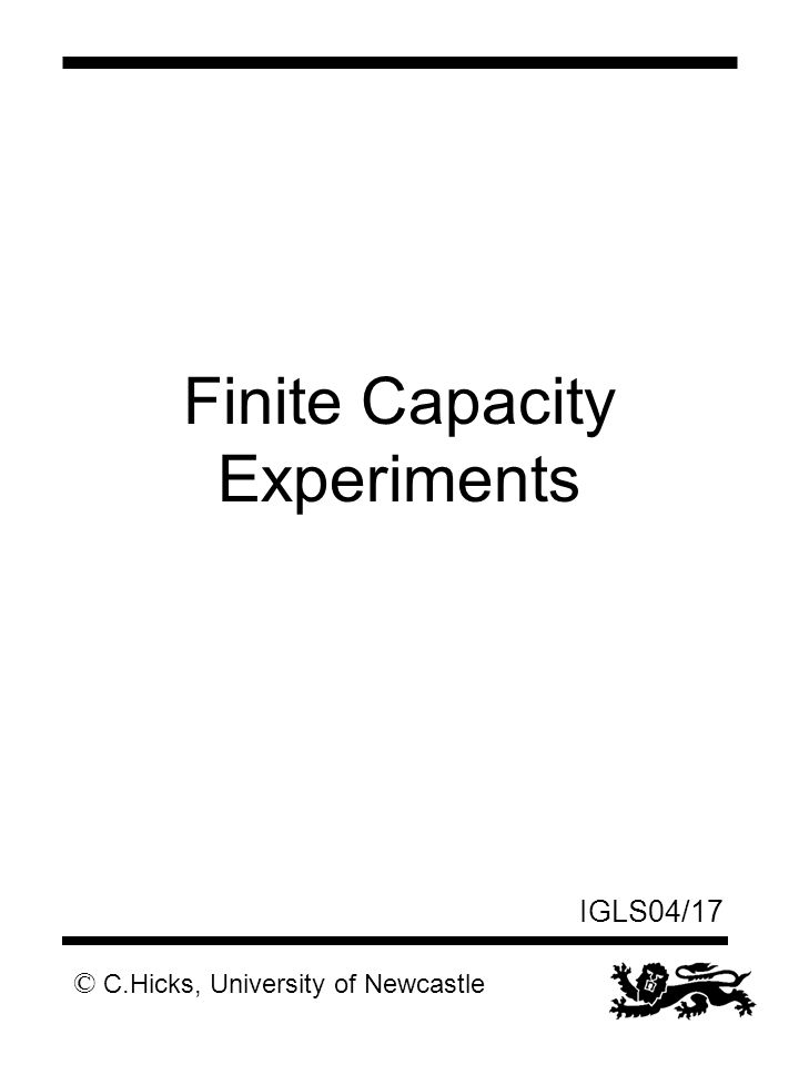 © C.Hicks, University of Newcastle IGLS04/17 Finite Capacity Experiments