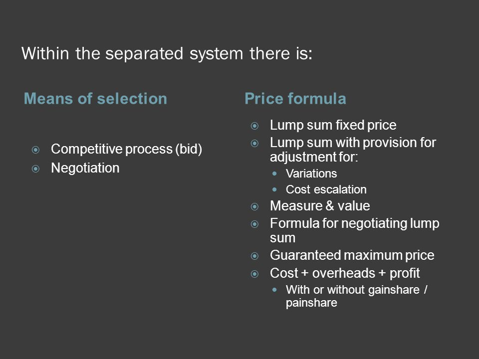 Within the separated system there is: Means of selectionPrice formula  Competitive process (bid)  Negotiation  Lump sum fixed price  Lump sum with