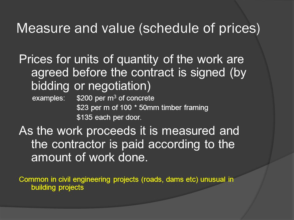 Measure and value (schedule of prices) Prices for units of quantity of the work are agreed before the contract is signed (by bidding or negotiation) examples: $200 per m 3 of concrete $23 per m of 100 * 50mm timber framing $135 each per door.