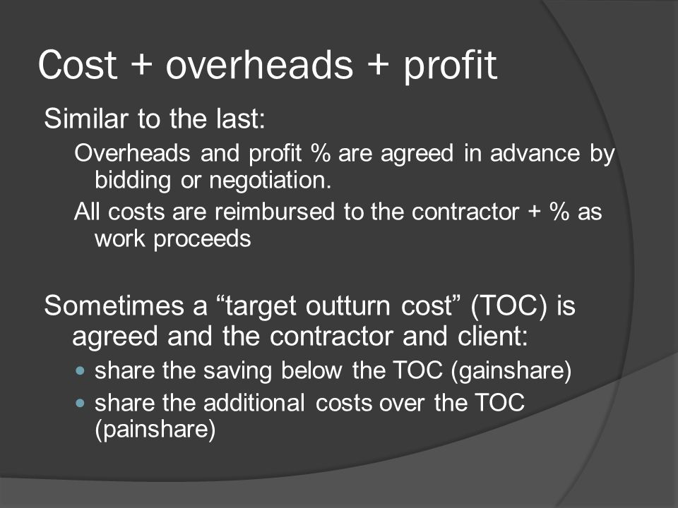 Cost + overheads + profit Similar to the last: Overheads and profit % are agreed in advance by bidding or negotiation. All costs are reimbursed to the