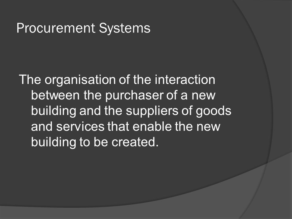 Procurement Systems The organisation of the interaction between the purchaser of a new building and the suppliers of goods and services that enable the new building to be created.