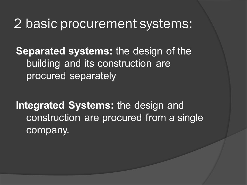 2 basic procurement systems: Separated systems: the design of the building and its construction are procured separately Integrated Systems: the design and construction are procured from a single company.