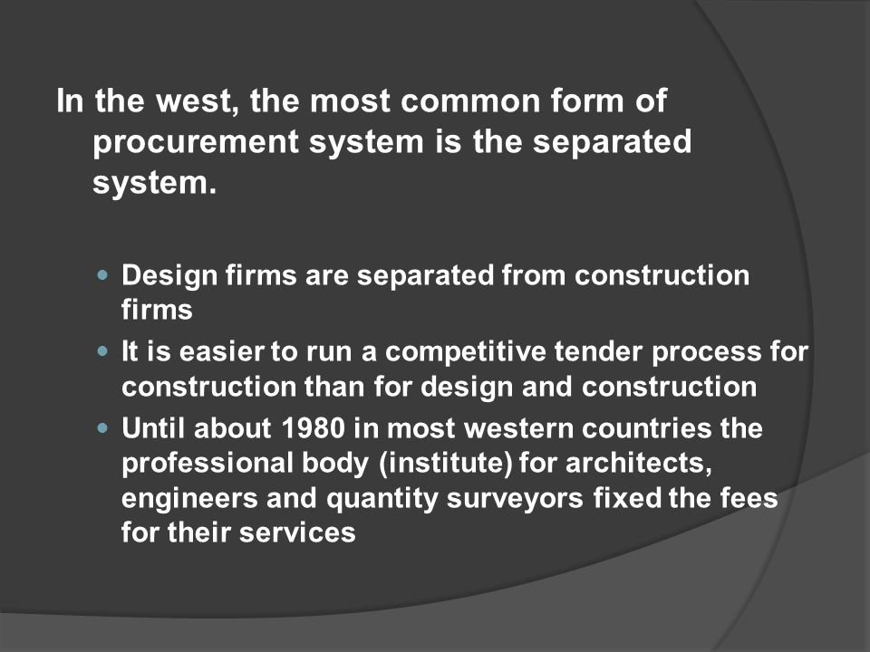 In the west, the most common form of procurement system is the separated system. Design firms are separated from construction firms It is easier to ru