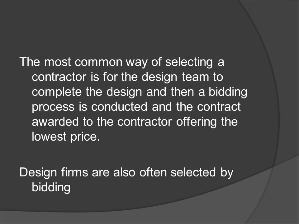 The most common way of selecting a contractor is for the design team to complete the design and then a bidding process is conducted and the contract awarded to the contractor offering the lowest price.