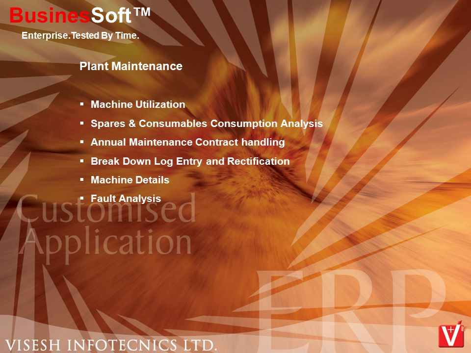 Plant Maintenance  Machine Utilization  Spares & Consumables Consumption Analysis  Annual Maintenance Contract handling  Break Down Log Entry and Rectification  Machine Details  Fault Analysis BusinesSoft™ Enterprise.Tested By Time.