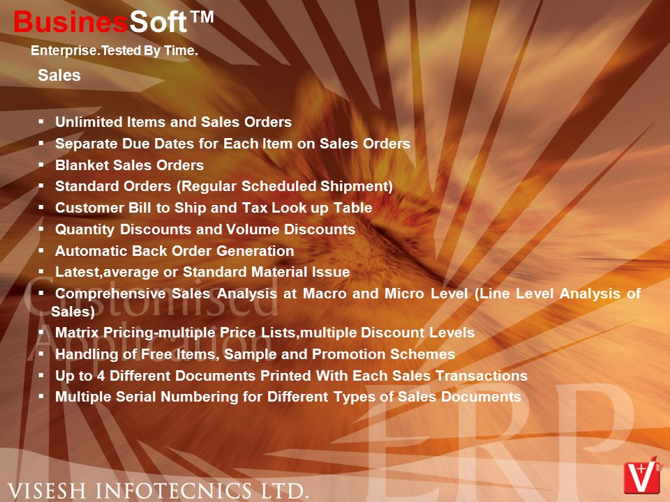 Sales  Unlimited Items and Sales Orders  Separate Due Dates for Each Item on Sales Orders  Blanket Sales Orders  Standard Orders (Regular Scheduled Shipment)  Customer Bill to Ship and Tax Look up Table  Quantity Discounts and Volume Discounts  Automatic Back Order Generation  Latest,average or Standard Material Issue  Comprehensive Sales Analysis at Macro and Micro Level (Line Level Analysis of Sales)  Matrix Pricing-multiple Price Lists,multiple Discount Levels  Handling of Free Items, Sample and Promotion Schemes  Up to 4 Different Documents Printed With Each Sales Transactions  Multiple Serial Numbering for Different Types of Sales Documents BusinesSoft™ Enterprise.Tested By Time.