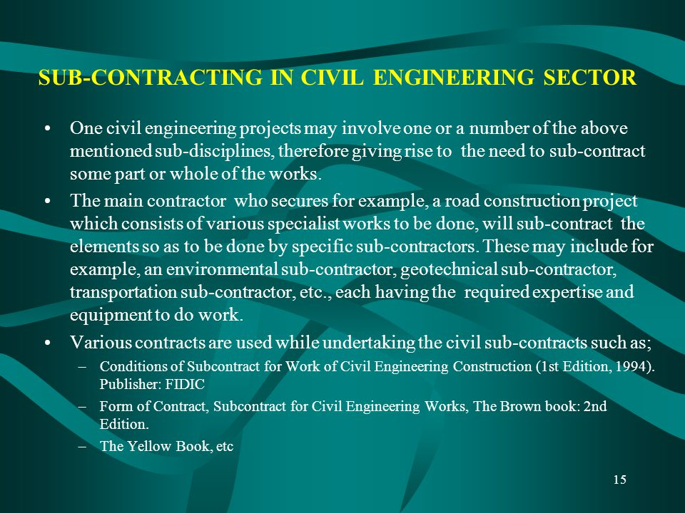 15 SUB-CONTRACTING IN CIVIL ENGINEERING SECTOR One civil engineering projects may involve one or a number of the above mentioned sub-disciplines, ther