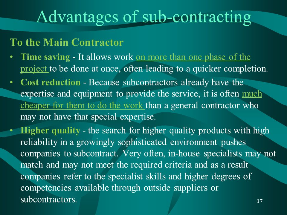 Advantages of sub-contracting To the Main Contractor Time saving - It allows work on more than one phase of the project to be done at once, often lead