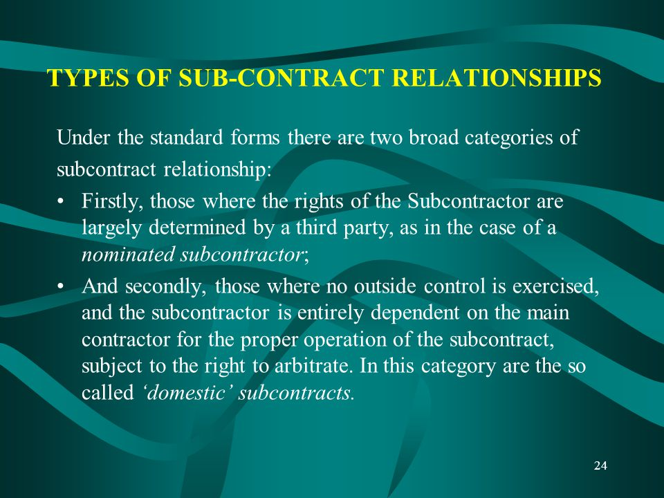 24 TYPES OF SUB-CONTRACT RELATIONSHIPS Under the standard forms there are two broad categories of subcontract relationship: Firstly, those where the r