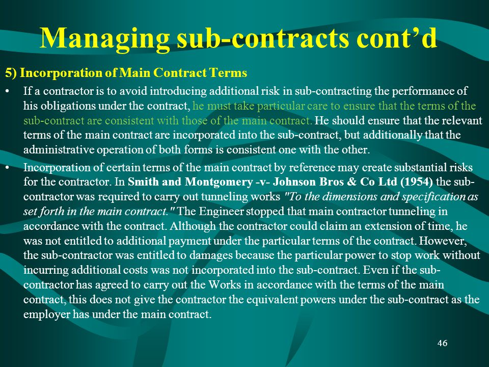 Managing sub-contracts cont'd 5) Incorporation of Main Contract Terms If a contractor is to avoid introducing additional risk in sub-contracting the p