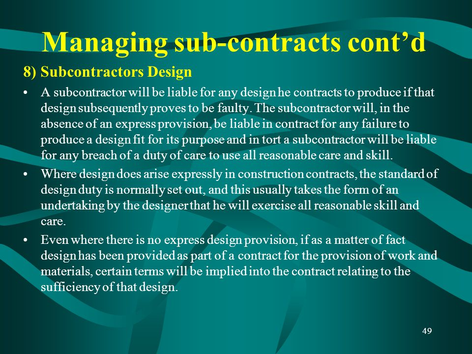 Managing sub-contracts cont'd 8) Subcontractors Design A subcontractor will be liable for any design he contracts to produce if that design subsequent