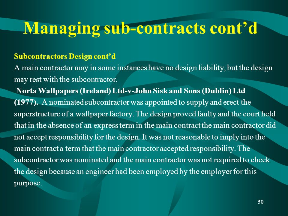 Managing sub-contracts cont'd Subcontractors Design cont'd A main contractor may in some instances have no design liability, but the design may rest w