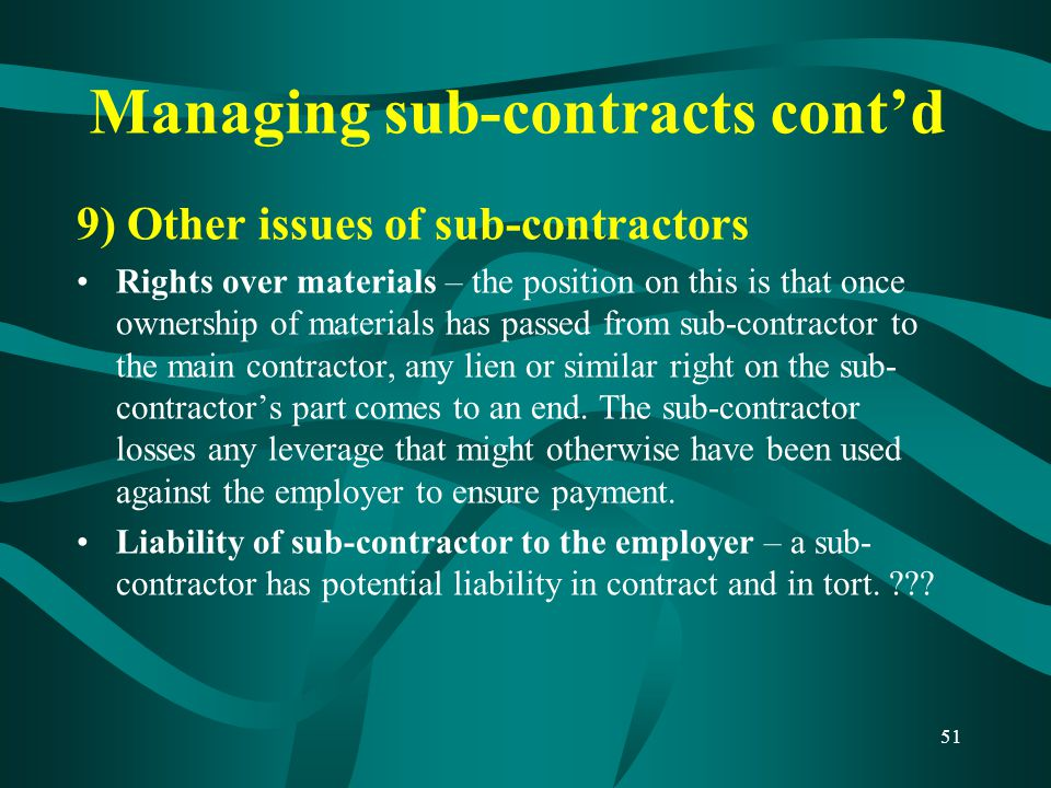 Managing sub-contracts cont'd 9) Other issues of sub-contractors Rights over materials – the position on this is that once ownership of materials has