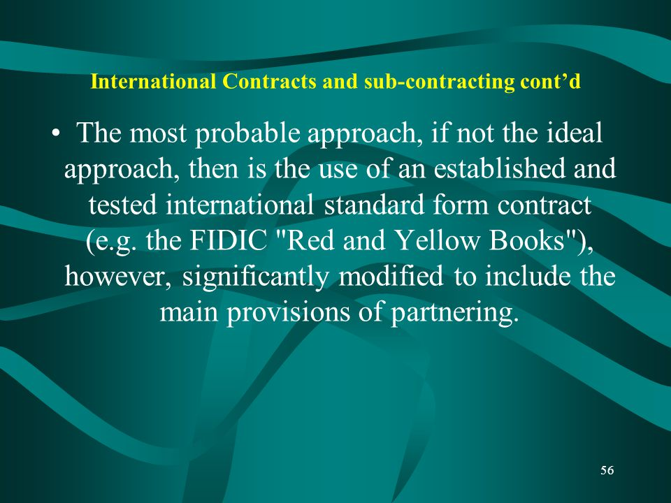 International Contracts and sub-contracting cont'd The most probable approach, if not the ideal approach, then is the use of an established and tested