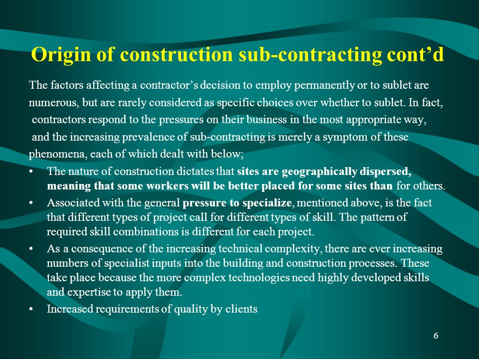 Advantages of sub-contracting To the Main Contractor Time saving - It allows work on more than one phase of the project to be done at once, often leading to a quicker completion.