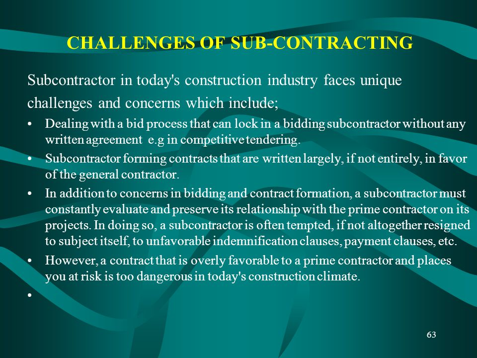 CHALLENGES OF SUB-CONTRACTING Subcontractor in today's construction industry faces unique challenges and concerns which include; Dealing with a bid pr