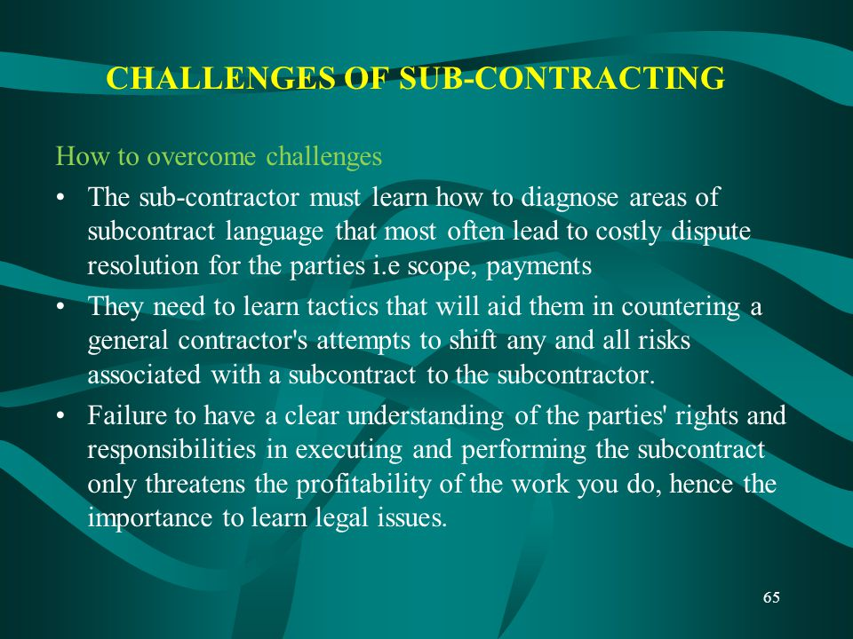 CHALLENGES OF SUB-CONTRACTING How to overcome challenges The sub-contractor must learn how to diagnose areas of subcontract language that most often l