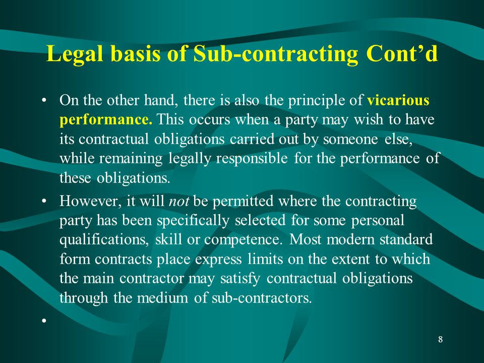 Types of sub-contractors cont'd 2) Nominated sub-contractor cont'd The principal features which are usually found in nominated subcontracts (but not always) are: –the provisions for extensions of time, which reserve to the architect/engineer the power to fix a revised period or periods for completion of the subcontract works; –the right of the subcontractor to use the contractor's name in arbitration proceedings (subject to provision of such indemnity and security as the contractor may reasonably require); –the requirement that the architect must issue a certificate in writing certifying the subcontractor's failure to complete the subcontract works within the stipulated time, before the contractor may claim reimbursement of any loss suffered by reason of the delay; –the provisions for reimbursement of loss and/or expense, which reserve to the architect/engineer power to ascertain the subcontractor's entitlement; –the provision for the architect to certify practical completion of the subcontract works; –the provision for the quantity surveyor to value all variations required or sanctioned by the architect/engineer; –the provision for payment, which reserves to the architect/engineer the power to determine the value of work included in Interim Certificates; –The provision for determination of the subcontractor's employment in the event of default by the subcontractor, which must be exercised only if the architect/engineer so instructs.