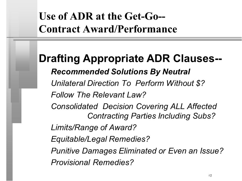 Use of ADR at the Get-Go-- Contract Award/Performance Drafting Appropriate ADR Clauses-- Recommended Solutions By Neutral Unilateral Direction To Perform Without $.