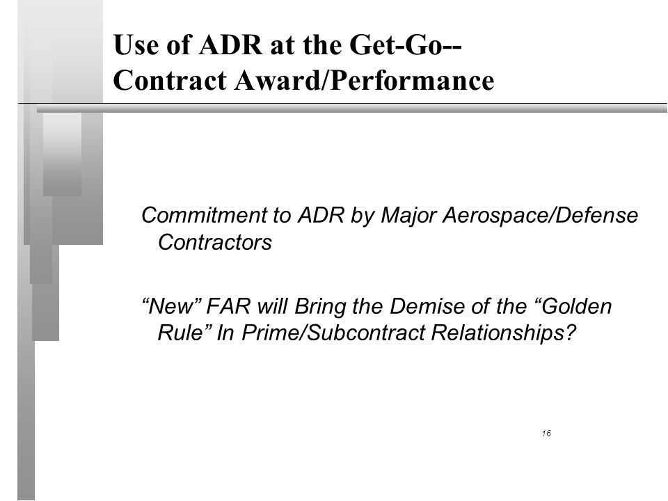 Use of ADR at the Get-Go-- Contract Award/Performance Commitment to ADR by Major Aerospace/Defense Contractors New FAR will Bring the Demise of the Golden Rule In Prime/Subcontract Relationships.