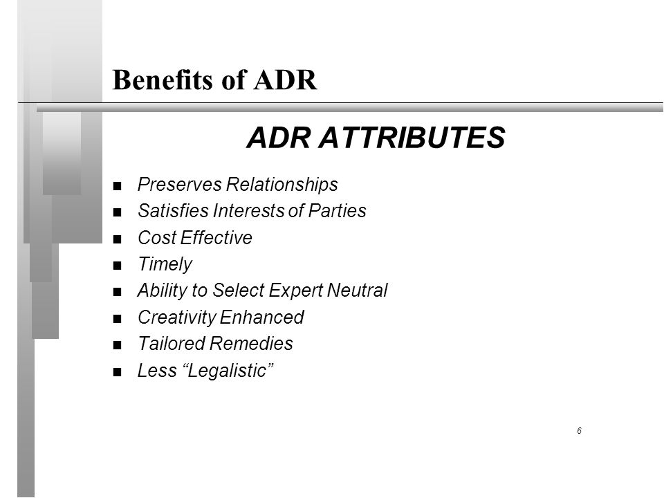 Benefits of ADR ADR ATTRIBUTES n Preserves Relationships n Satisfies Interests of Parties n Cost Effective n Timely n Ability to Select Expert Neutral