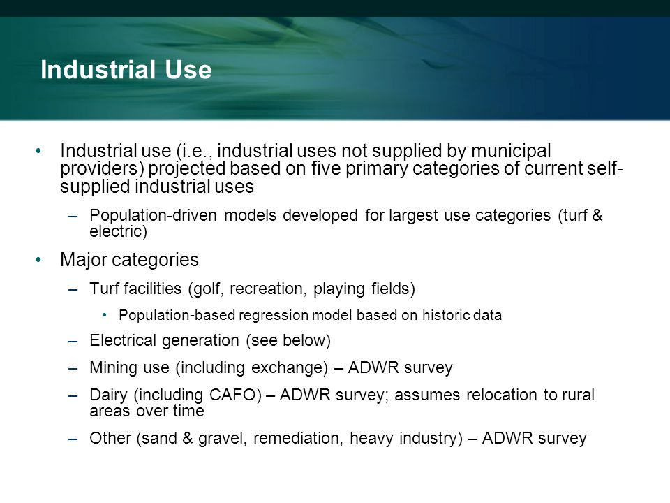 Industrial use (i.e., industrial uses not supplied by municipal providers) projected based on five primary categories of current self- supplied industrial uses –Population-driven models developed for largest use categories (turf & electric) Major categories –Turf facilities (golf, recreation, playing fields) Population-based regression model based on historic data –Electrical generation (see below) –Mining use (including exchange) – ADWR survey –Dairy (including CAFO) – ADWR survey; assumes relocation to rural areas over time –Other (sand & gravel, remediation, heavy industry) – ADWR survey Industrial Use