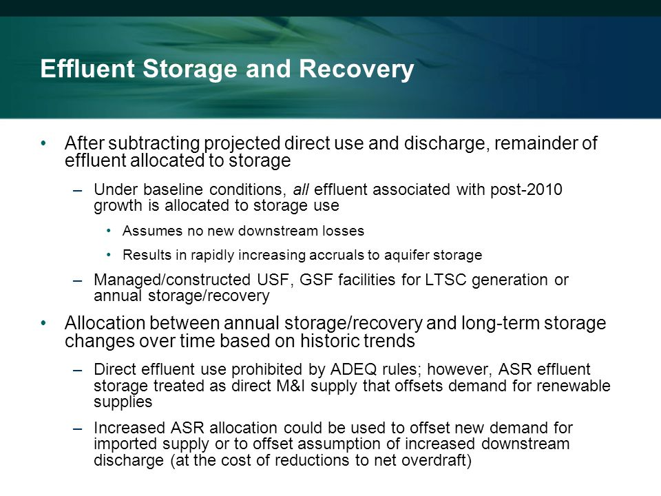 Effluent Storage and Recovery After subtracting projected direct use and discharge, remainder of effluent allocated to storage –Under baseline conditions, all effluent associated with post-2010 growth is allocated to storage use Assumes no new downstream losses Results in rapidly increasing accruals to aquifer storage –Managed/constructed USF, GSF facilities for LTSC generation or annual storage/recovery Allocation between annual storage/recovery and long-term storage changes over time based on historic trends –Direct effluent use prohibited by ADEQ rules; however, ASR effluent storage treated as direct M&I supply that offsets demand for renewable supplies –Increased ASR allocation could be used to offset new demand for imported supply or to offset assumption of increased downstream discharge (at the cost of reductions to net overdraft)