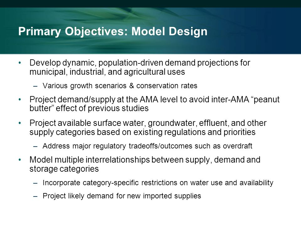 Primary Objectives: Model Design Develop dynamic, population-driven demand projections for municipal, industrial, and agricultural uses –Various growth scenarios & conservation rates Project demand/supply at the AMA level to avoid inter-AMA peanut butter effect of previous studies Project available surface water, groundwater, effluent, and other supply categories based on existing regulations and priorities –Address major regulatory tradeoffs/outcomes such as overdraft Model multiple interrelationships between supply, demand and storage categories –Incorporate category-specific restrictions on water use and availability –Project likely demand for new imported supplies