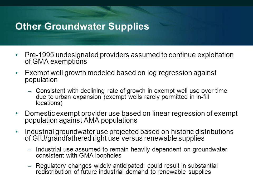 Other Groundwater Supplies Pre-1995 undesignated providers assumed to continue exploitation of GMA exemptions Exempt well growth modeled based on log regression against population –Consistent with declining rate of growth in exempt well use over time due to urban expansion (exempt wells rarely permitted in in-fill locations) Domestic exempt provider use based on linear regression of exempt population against AMA populations Industrial groundwater use projected based on historic distributions of GIU/grandfathered right use versus renewable supplies –Industrial use assumed to remain heavily dependent on groundwater consistent with GMA loopholes –Regulatory changes widely anticipated; could result in substantial redistribution of future industrial demand to renewable supplies