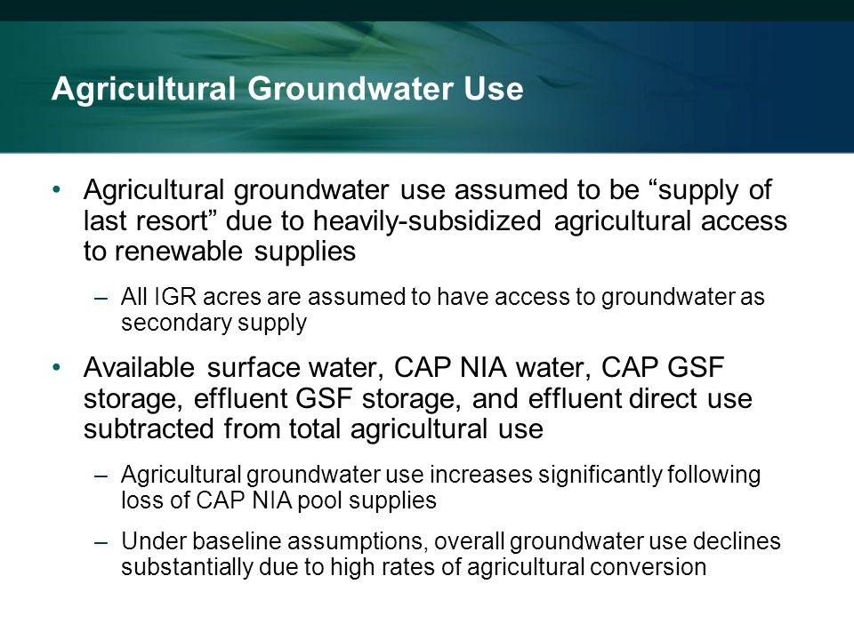 Agricultural groundwater use assumed to be supply of last resort due to heavily-subsidized agricultural access to renewable supplies –All IGR acres are assumed to have access to groundwater as secondary supply Available surface water, CAP NIA water, CAP GSF storage, effluent GSF storage, and effluent direct use subtracted from total agricultural use –Agricultural groundwater use increases significantly following loss of CAP NIA pool supplies –Under baseline assumptions, overall groundwater use declines substantially due to high rates of agricultural conversion Agricultural Groundwater Use