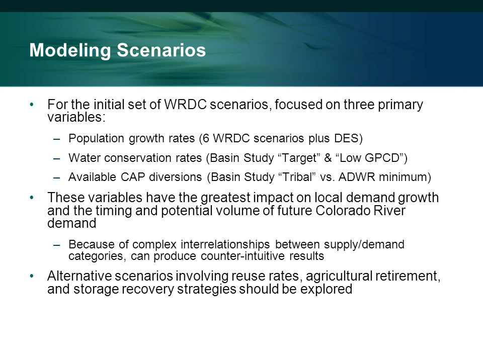 Modeling Scenarios For the initial set of WRDC scenarios, focused on three primary variables: –Population growth rates (6 WRDC scenarios plus DES) –Water conservation rates (Basin Study Target & Low GPCD ) –Available CAP diversions (Basin Study Tribal vs.