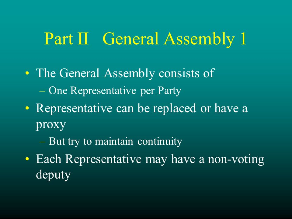 Part IIGeneral Assembly 1 The General Assembly consists of –One Representative per Party Representative can be replaced or have a proxy –But try to maintain continuity Each Representative may have a non-voting deputy