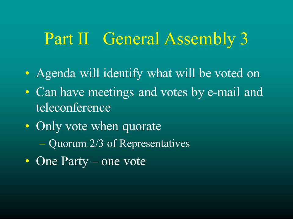 Part IIGeneral Assembly 3 Agenda will identify what will be voted on Can have meetings and votes by e-mail and teleconference Only vote when quorate –Quorum 2/3 of Representatives One Party – one vote