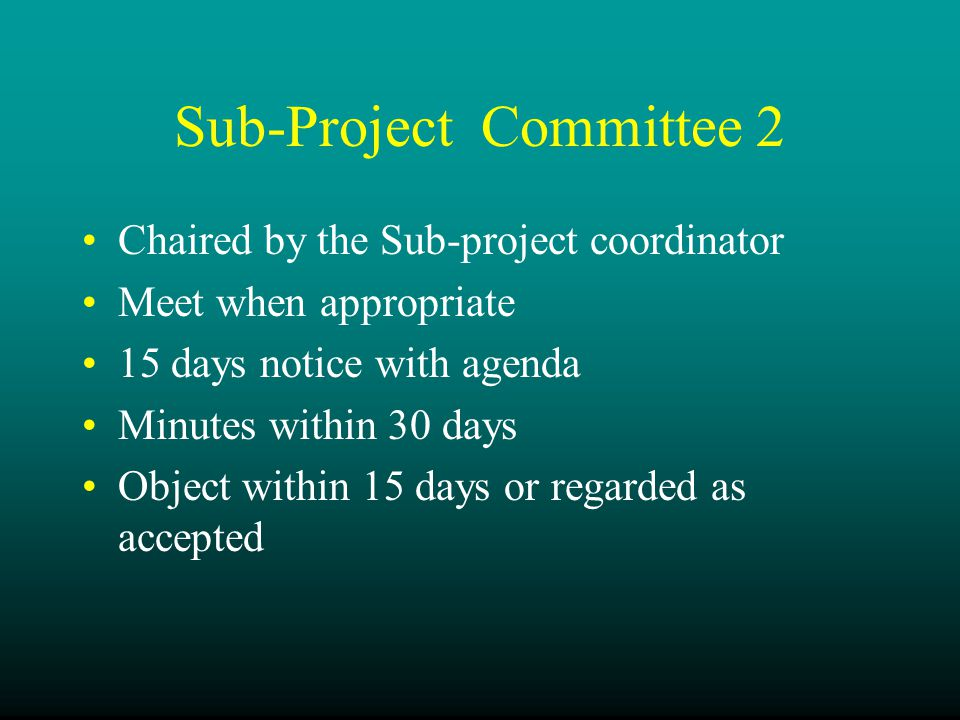 Sub-Project Committee 2 Chaired by the Sub-project coordinator Meet when appropriate 15 days notice with agenda Minutes within 30 days Object within 15 days or regarded as accepted