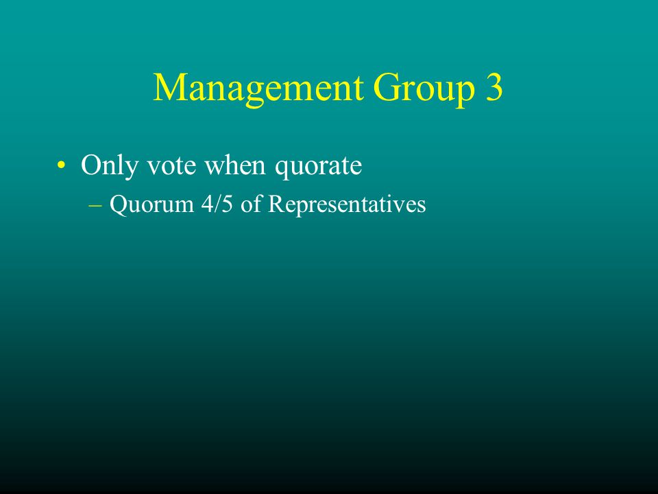 Management Group 3 Only vote when quorate –Quorum 4/5 of Representatives