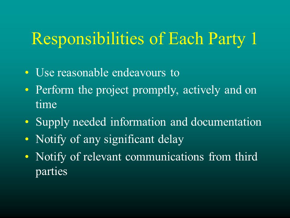Responsibilities of Each Party 1 Use reasonable endeavours to Perform the project promptly, actively and on time Supply needed information and documentation Notify of any significant delay Notify of relevant communications from third parties
