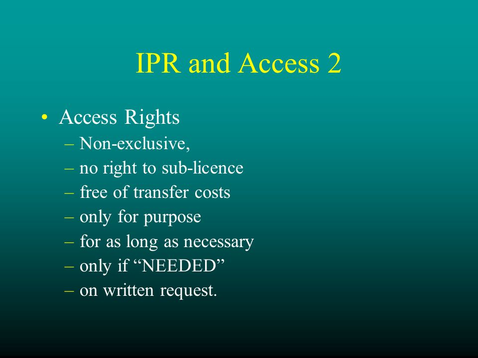 IPR and Access 2 Access Rights –Non-exclusive, –no right to sub-licence –free of transfer costs –only for purpose –for as long as necessary –only if NEEDED –on written request.