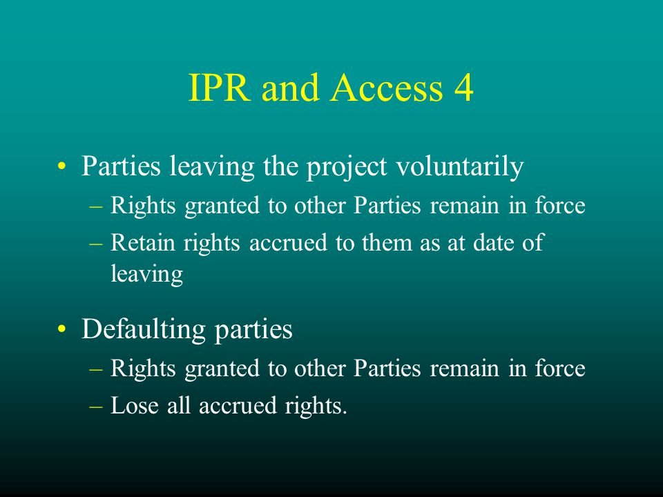 IPR and Access 4 Parties leaving the project voluntarily –Rights granted to other Parties remain in force –Retain rights accrued to them as at date of leaving Defaulting parties –Rights granted to other Parties remain in force –Lose all accrued rights.