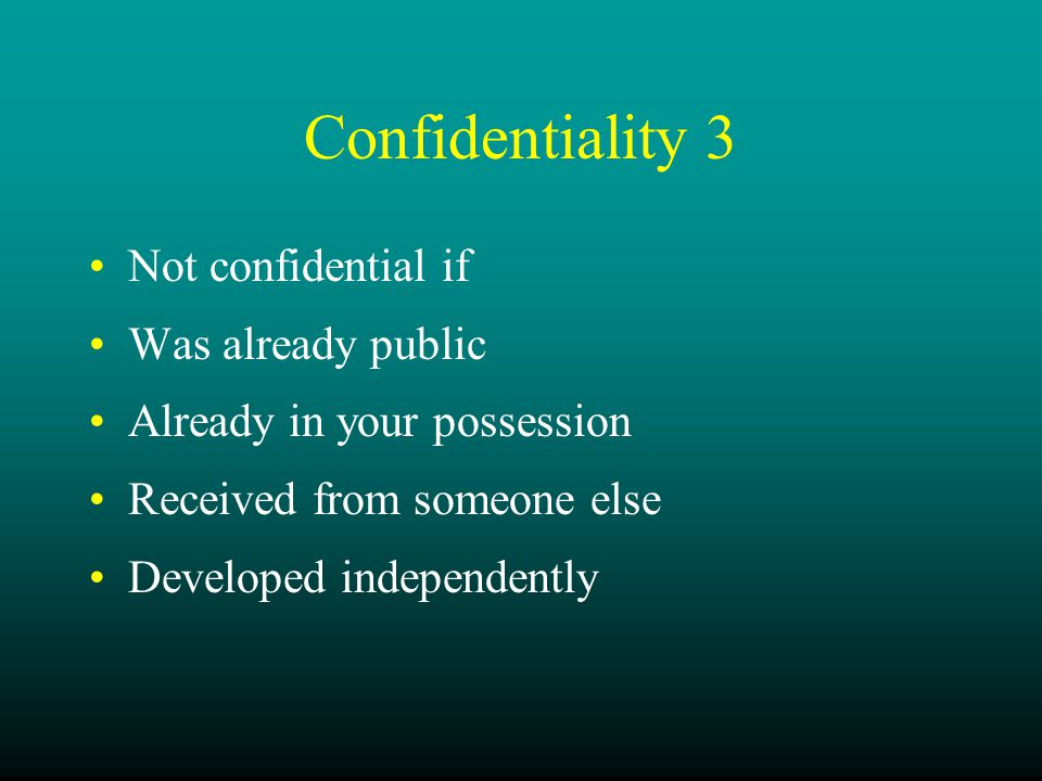 Confidentiality 3 Not confidential if Was already public Already in your possession Received from someone else Developed independently