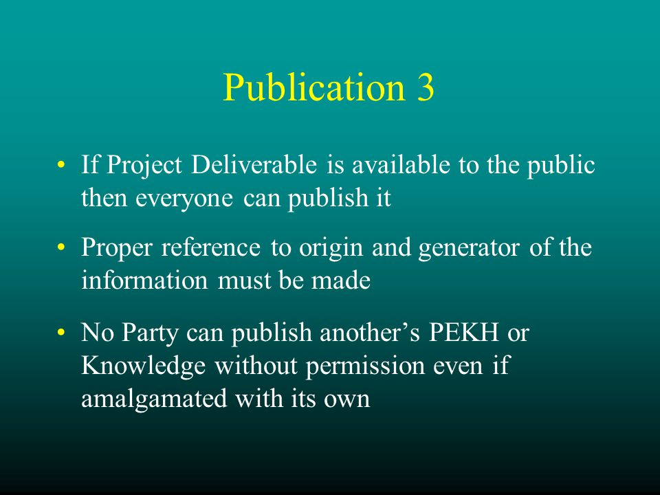 Publication 3 If Project Deliverable is available to the public then everyone can publish it Proper reference to origin and generator of the information must be made No Party can publish another's PEKH or Knowledge without permission even if amalgamated with its own