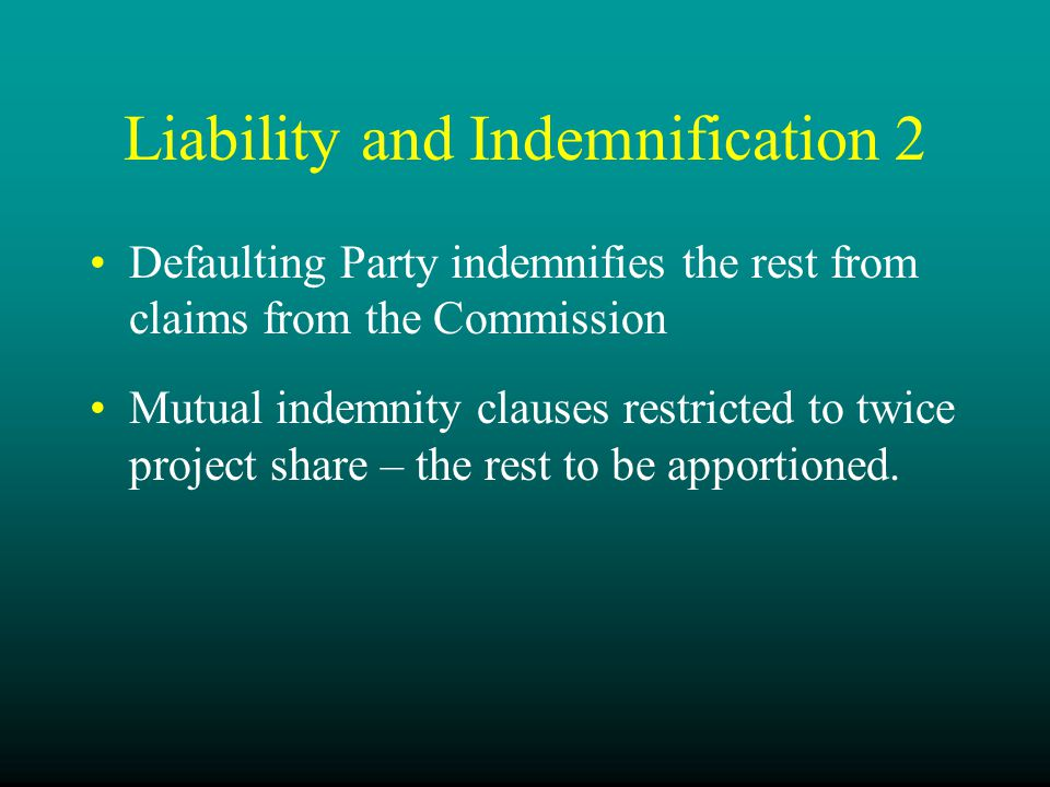 Liability and Indemnification 2 Defaulting Party indemnifies the rest from claims from the Commission Mutual indemnity clauses restricted to twice project share – the rest to be apportioned.