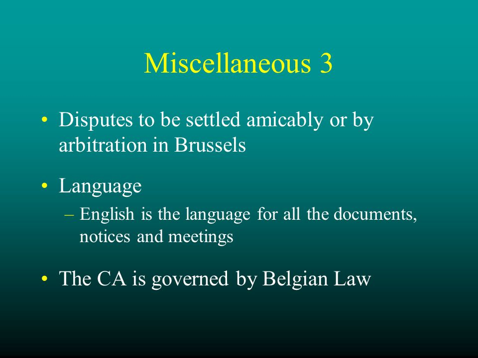 Miscellaneous 3 Disputes to be settled amicably or by arbitration in Brussels Language –English is the language for all the documents, notices and meetings The CA is governed by Belgian Law