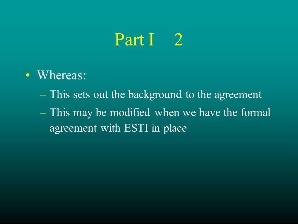 Part I2 Whereas: –This sets out the background to the agreement –This may be modified when we have the formal agreement with ESTI in place