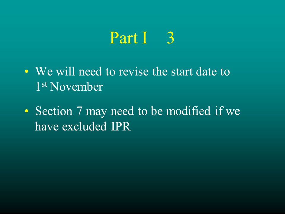 Part I3 We will need to revise the start date to 1 st November Section 7 may need to be modified if we have excluded IPR