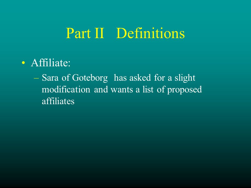 Part IIDefinitions Affiliate: –Sara of Goteborg has asked for a slight modification and wants a list of proposed affiliates