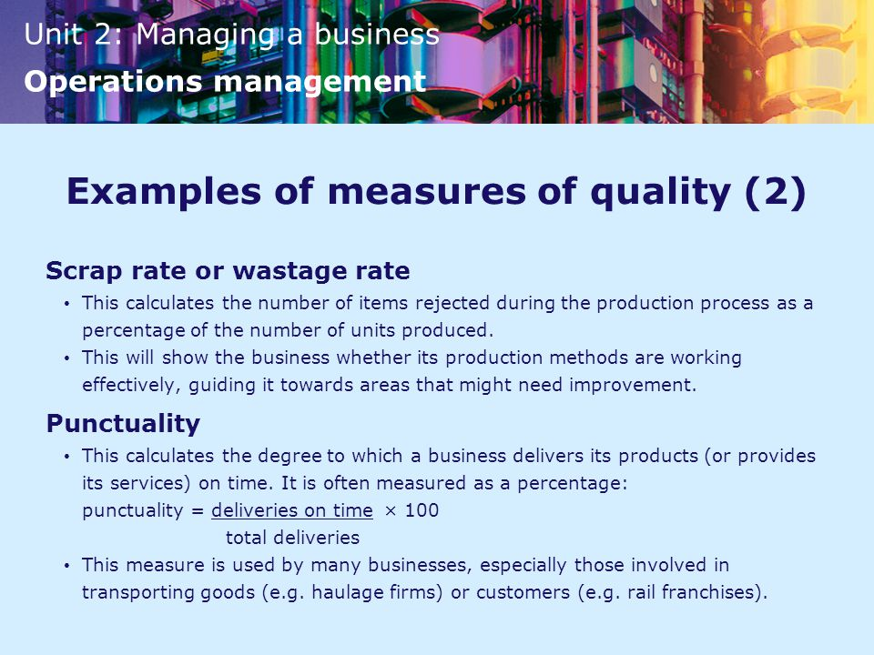 Unit 2: Managing a business Operations management Examples of measures of quality (2) Scrap rate or wastage rate This calculates the number of items rejected during the production process as a percentage of the number of units produced.
