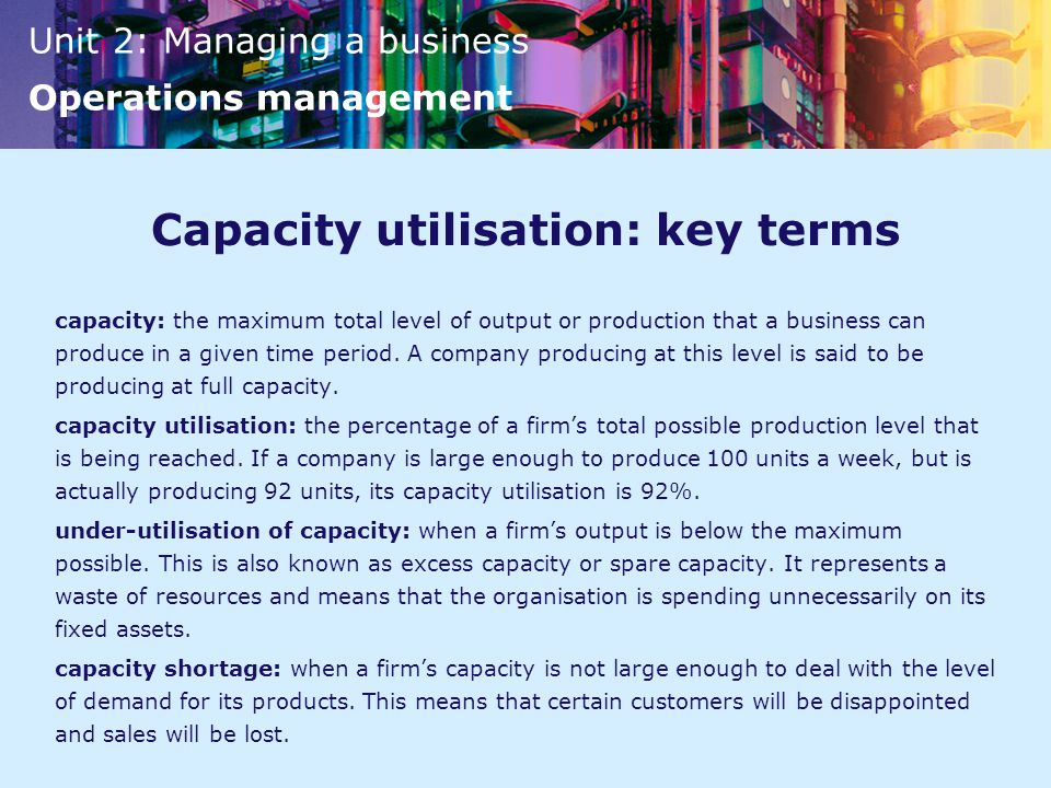 Unit 2: Managing a business Operations management Capacity utilisation: key terms capacity: the maximum total level of output or production that a business can produce in a given time period.