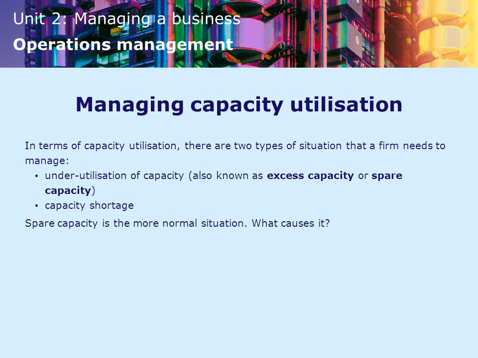 Unit 2: Managing a business Operations management Managing capacity utilisation In terms of capacity utilisation, there are two types of situation that a firm needs to manage: under-utilisation of capacity (also known as excess capacity or spare capacity) capacity shortage Spare capacity is the more normal situation.