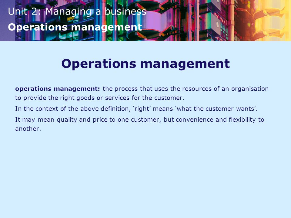 Unit 2: Managing a business Operations management Operations management operations management: the process that uses the resources of an organisation to provide the right goods or services for the customer.
